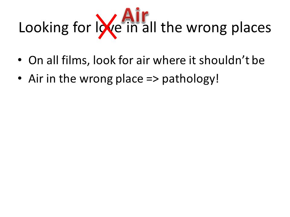Looking for love in all the wrong places On all films, look for air where it shouldn't be Air in the wrong place => pathology!