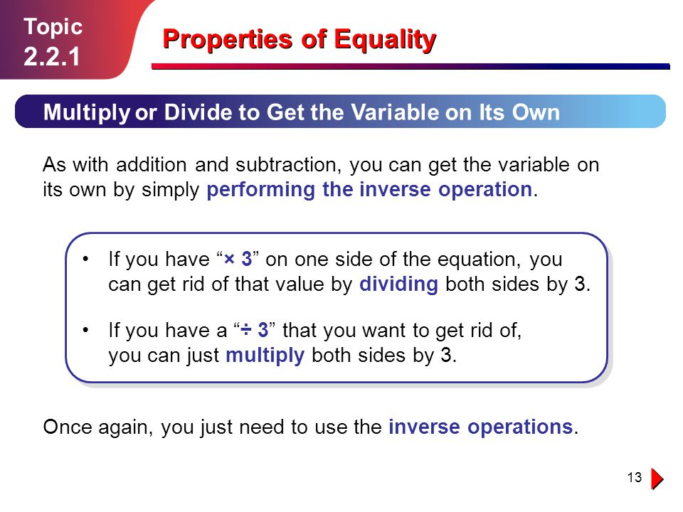 13 Topic 2.2.1 Multiply or Divide to Get the Variable on Its Own Properties of Equality  the inverse operations.