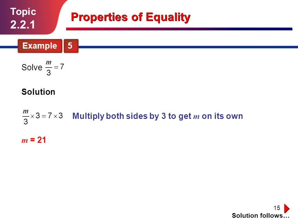 15 Topic 2.2.1 Example 5 Solution follows… Solve Solution m = 21 Multiply both sides by 3 to get m on its own Properties of Equality