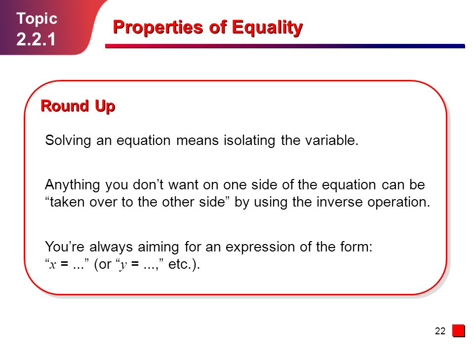 22 Topic 2.2.1 Round Up Properties of Equality Solving an equation means isolating the variable.