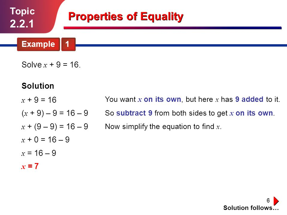 6 Topic 2.2.1 Example 1 Solution follows… Properties of Equality Solve x + 9 = 16.