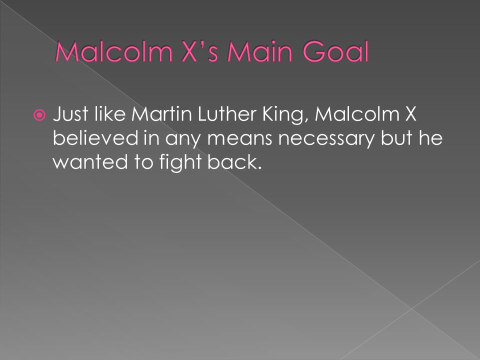  Just like Martin Luther King, Malcolm X believed in any means necessary but he wanted to fight back.
