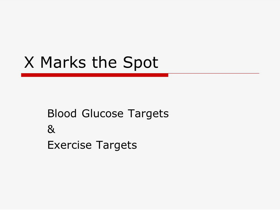 X Marks the Spot Blood Glucose Targets & Exercise Targets