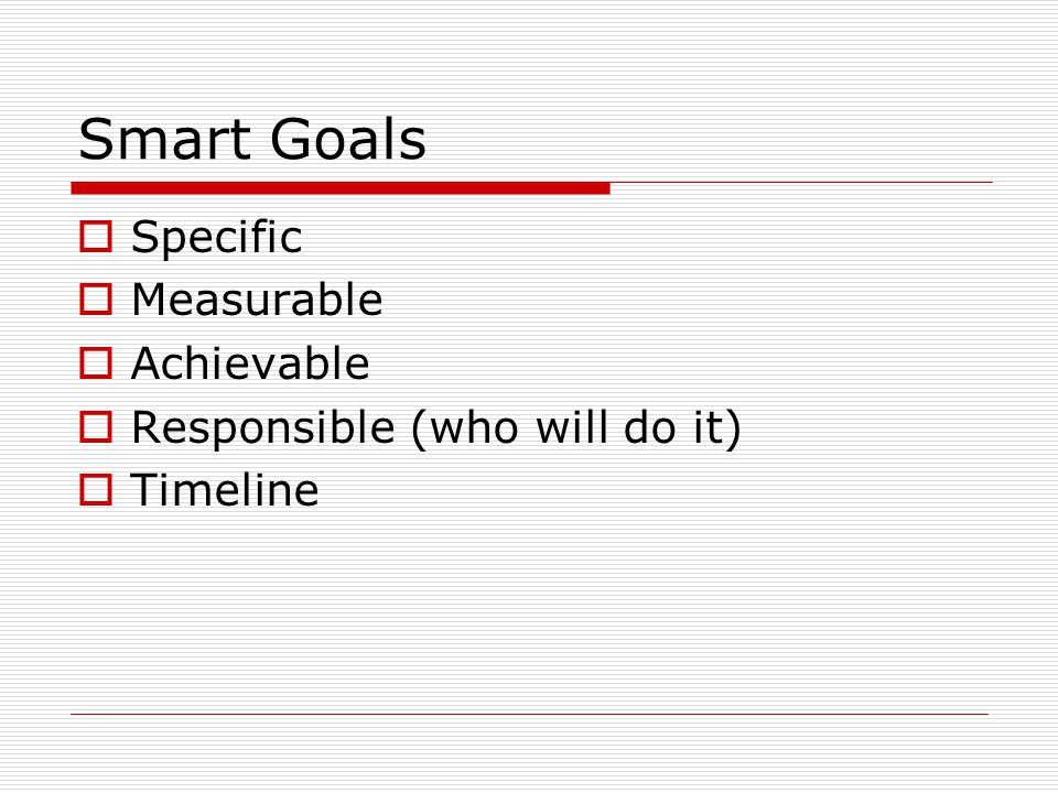 Smart Goals  Specific  Measurable  Achievable  Responsible (who will do it)  Timeline