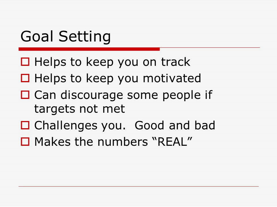 Goal Setting  Helps to keep you on track  Helps to keep you motivated  Can discourage some people if targets not met  Challenges you.