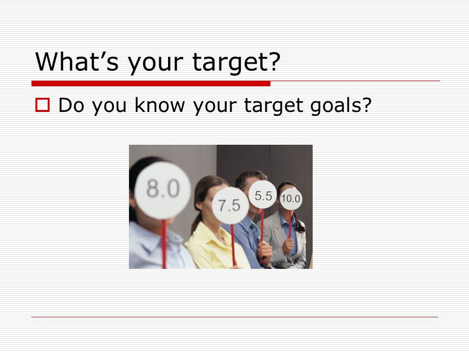 What's your target  Do you know your target goals