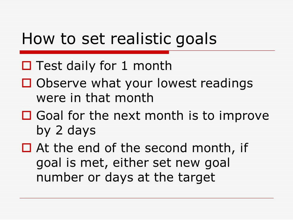 How to set realistic goals  Test daily for 1 month  Observe what your lowest readings were in that month  Goal for the next month is to improve by 2 days  At the end of the second month, if goal is met, either set new goal number or days at the target