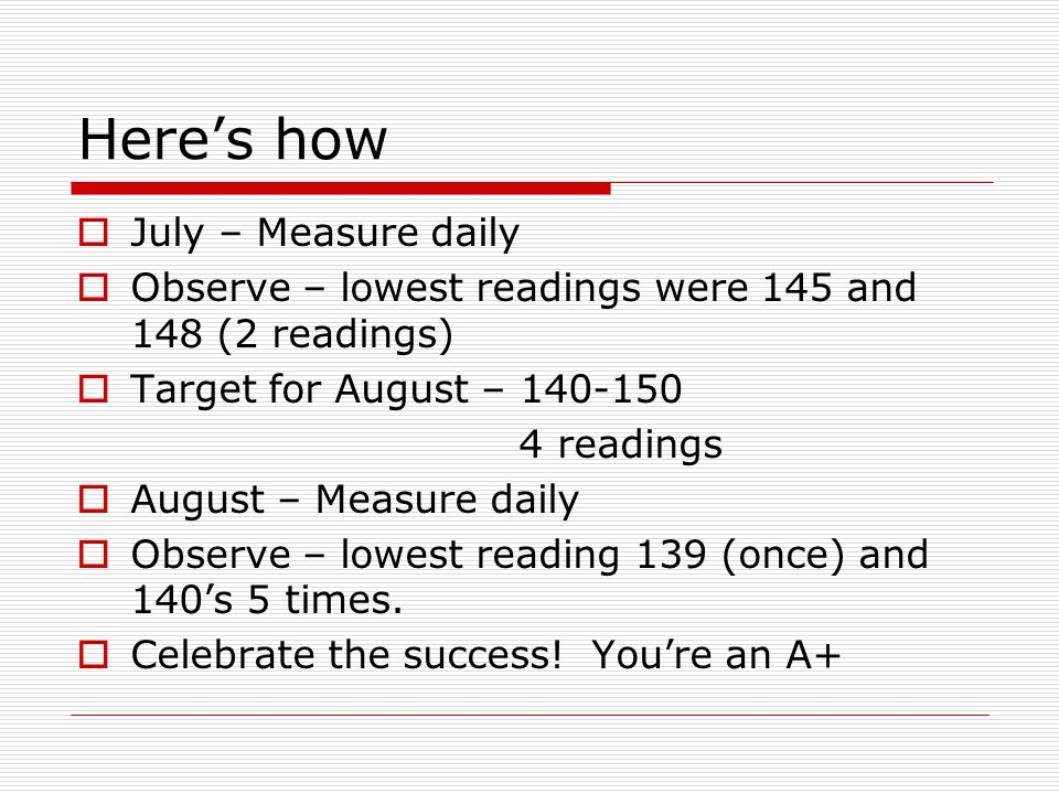Here's how  July – Measure daily  Observe – lowest readings were 145 and 148 (2 readings)  Target for August – 140-150 4 readings  August – Measure daily  Observe – lowest reading 139 (once) and 140's 5 times.
