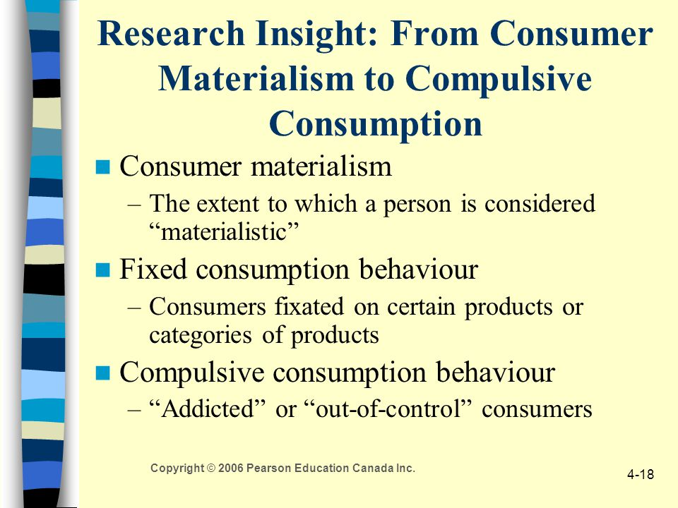 Copyright © 2006 Pearson Education Canada Inc. 4-18 Research Insight: From Consumer Materialism to Compulsive Consumption Consumer materialism –The ex