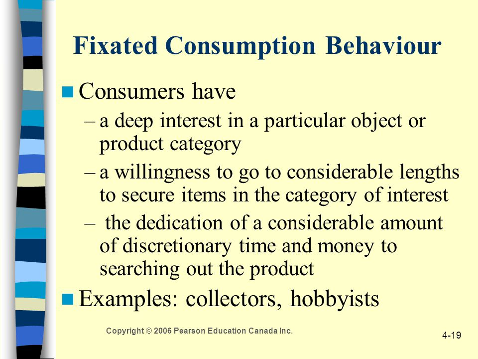 Copyright © 2006 Pearson Education Canada Inc. 4-19 Fixated Consumption Behaviour Consumers have –a deep interest in a particular object or product ca