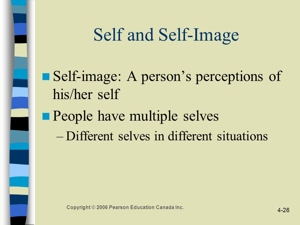 Copyright © 2006 Pearson Education Canada Inc. 4-26 Self and Self-Image Self-image: A person's perceptions of his/her self People have multiple selves