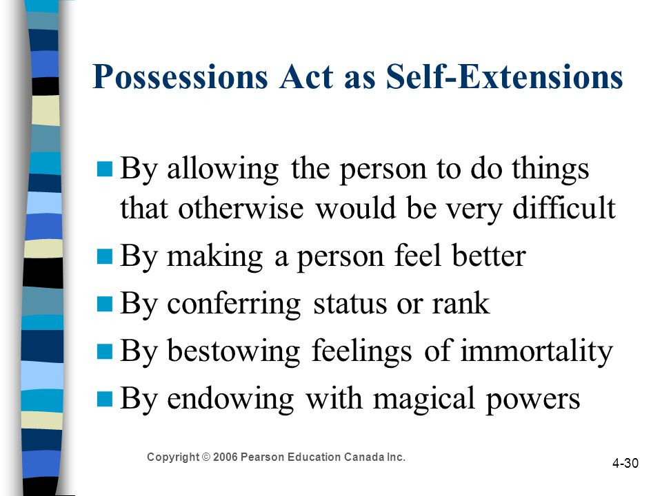 Copyright © 2006 Pearson Education Canada Inc. 4-30 Possessions Act as Self-Extensions By allowing the person to do things that otherwise would be ver