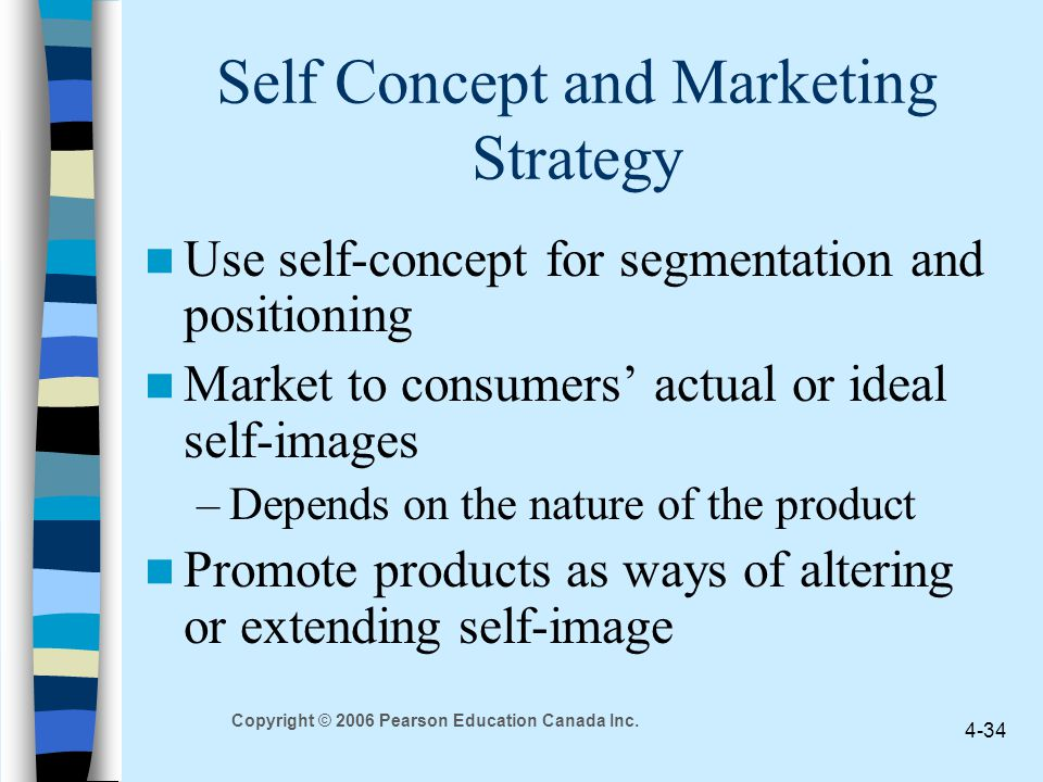 Copyright © 2006 Pearson Education Canada Inc. 4-34 Self Concept and Marketing Strategy Use self-concept for segmentation and positioning Market to co