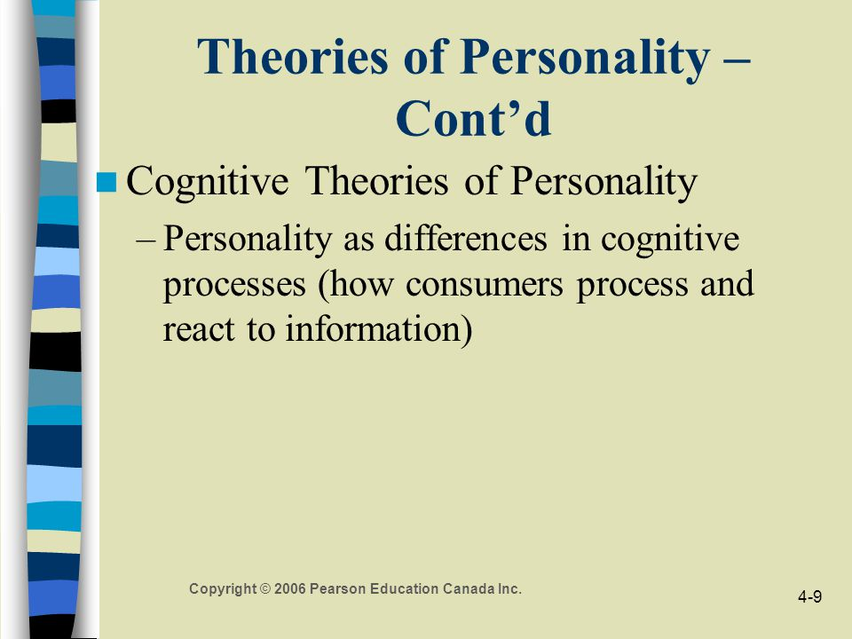Copyright © 2006 Pearson Education Canada Inc. 4-9 Theories of Personality – Cont'd Cognitive Theories of Personality –Personality as differences in c