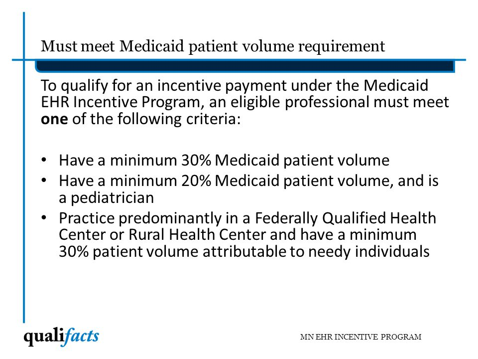Must be a Medicaid Provider in good standing Each eligible professional must have their own, individual Medicaid Provider ID – If rendering providers do not have one, they will need to get one – Medicaid uses the Medicaid ID to validate patient volume and track payments – Provider Enrollment, MEIP, will need to know that the new providers have been providing services under an already defined group Medicaid provider ID.