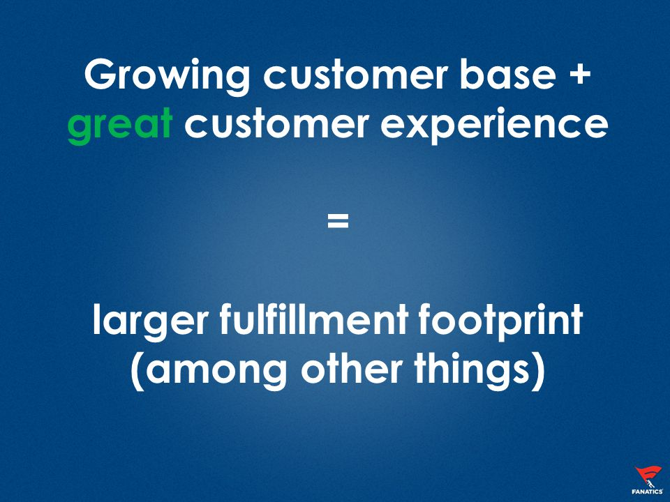 Growing customer base + great customer experience = larger fulfillment footprint (among other things)