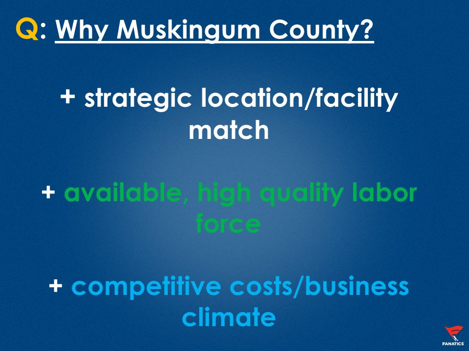 Q: Why Muskingum County? + strategic location/facility match + available, high quality labor force + competitive costs/business climate