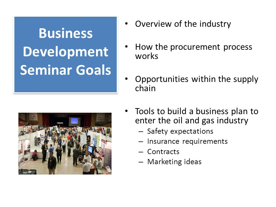 Business Development Seminar Goals Overview of the industry How the procurement process works Opportunities within the supply chain Tools to build a business plan to enter the oil and gas industry – Safety expectations – Insurance requirements – Contracts – Marketing ideas