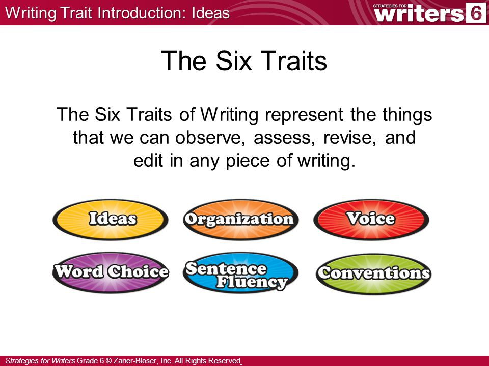Strategies for Writers Grade 6 © Zaner-Bloser, Inc. All Rights Reserved. The Six Traits The Six Traits of Writing represent the things that we can obs