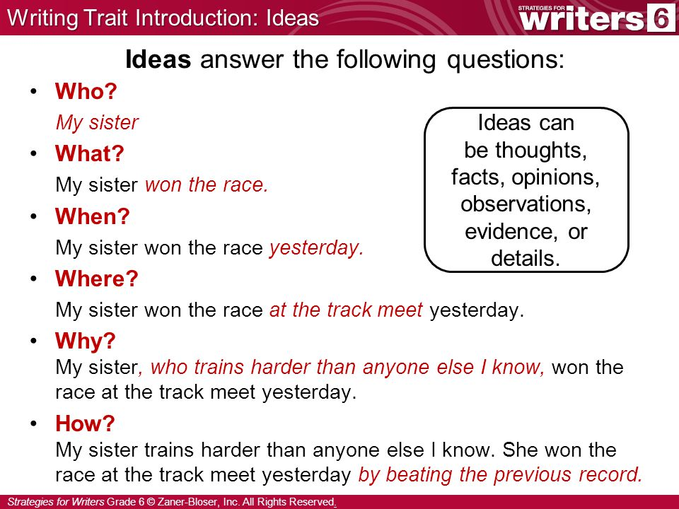 Strategies for Writers Grade 6 © Zaner-Bloser, Inc. All Rights Reserved. Ideas answer the following questions: Who? My sister What? My sister won the