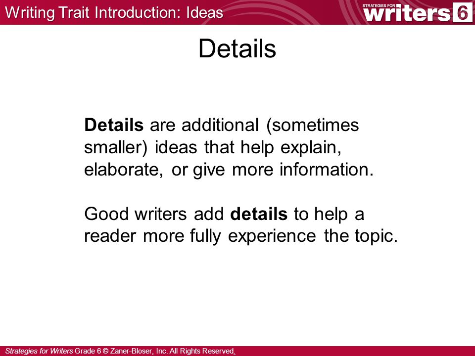 Strategies for Writers Grade 6 © Zaner-Bloser, Inc. All Rights Reserved. Details are additional (sometimes smaller) ideas that help explain, elaborate