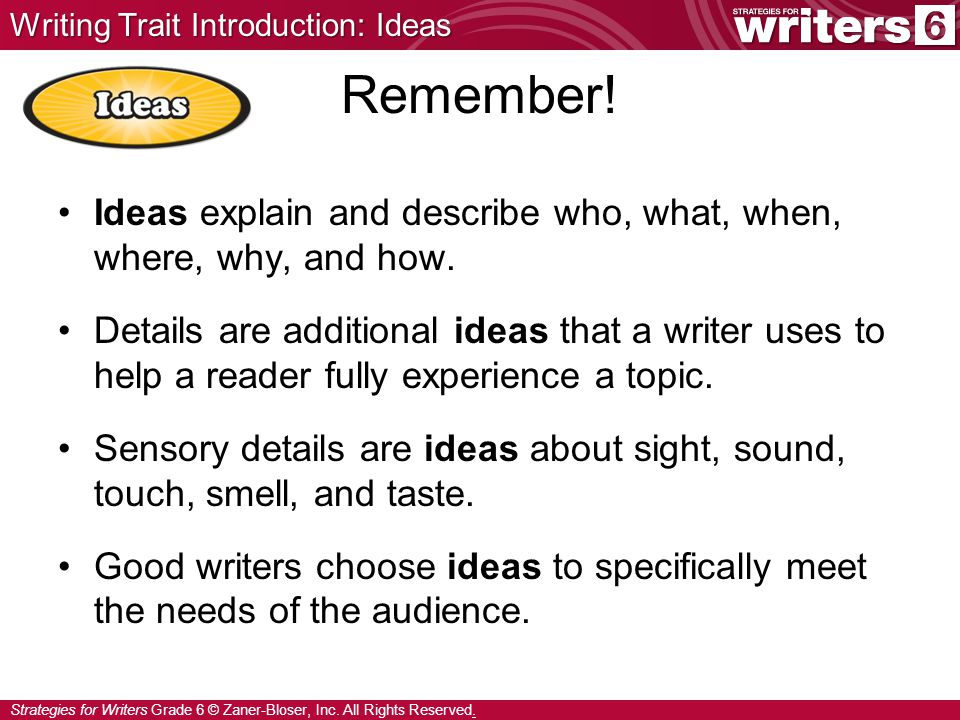 Strategies for Writers Grade 6 © Zaner-Bloser, Inc. All Rights Reserved. Ideas explain and describe who, what, when, where, why, and how. Details are