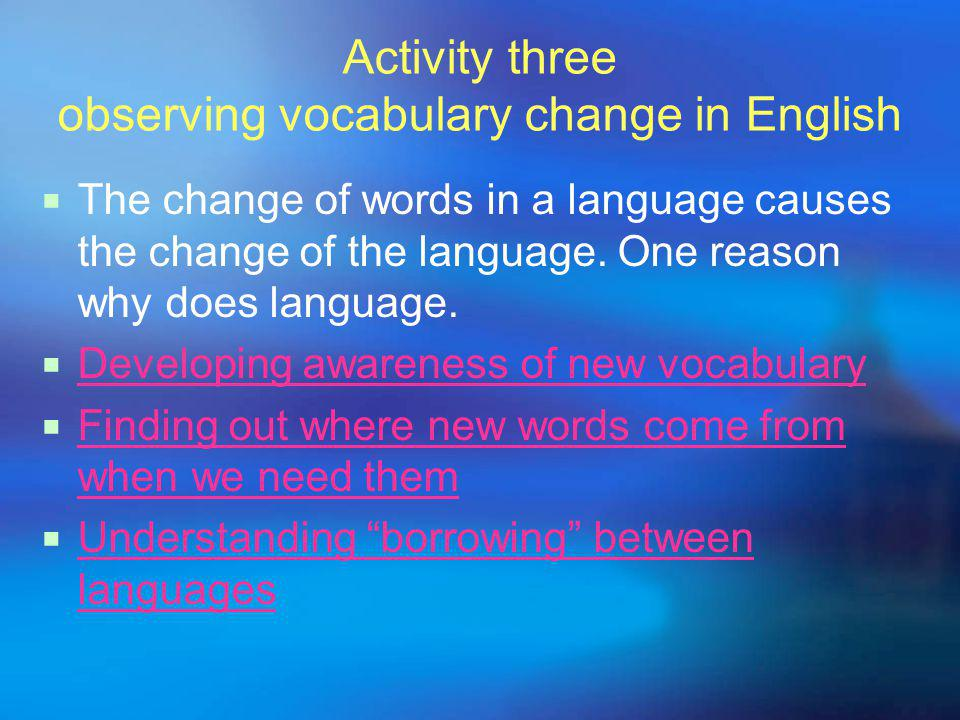 Activity three observing vocabulary change in English  The change of words in a language causes the change of the language.