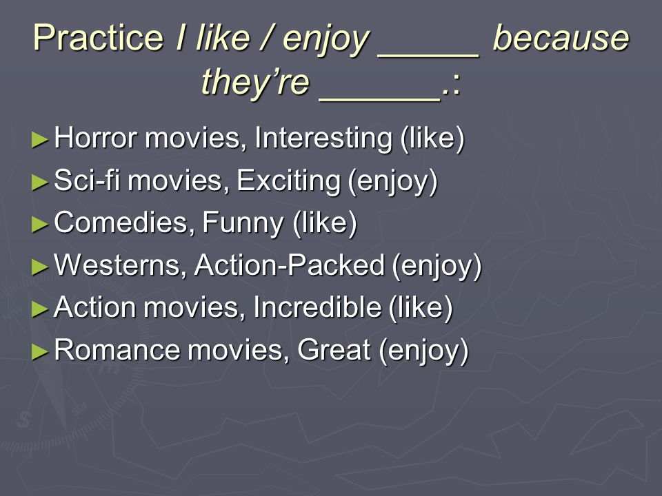 Practice I like / enjoy _____ because they're ______.: ► Horror movies, Interesting (like) ► Sci-fi movies, Exciting (enjoy) ► Comedies, Funny (like) ► Westerns, Action-Packed (enjoy) ► Action movies, Incredible (like) ► Romance movies, Great (enjoy)