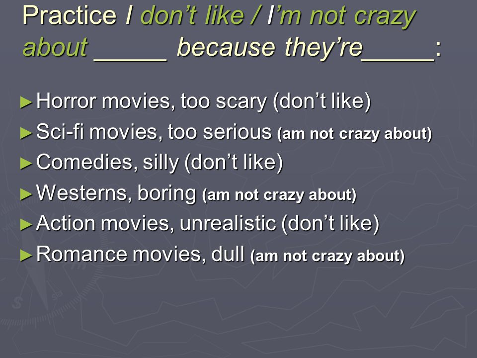 Practice I don't like / I'm not crazy about _____ because they're_____: ► Horror movies, too scary (don't like) ► Sci-fi movies, too serious (am not crazy about) ► Comedies, silly (don't like) ► Westerns, boring (am not crazy about) ► Action movies, unrealistic (don't like) ► Romance movies, dull (am not crazy about)