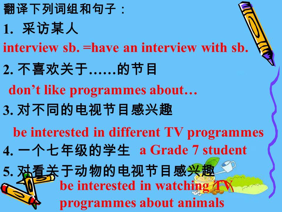 翻译下列词组和句子: 1. 采访某人 2. 不喜欢关于 …… 的节目 3. 对不同的电视节目感兴趣 4.