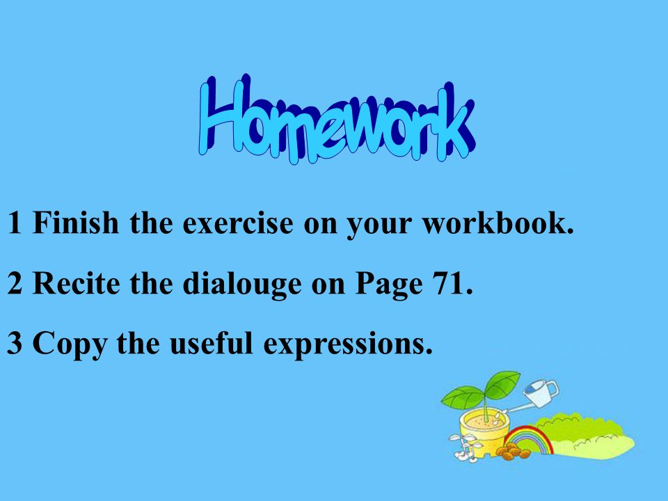 1 Finish the exercise on your workbook. 2 Recite the dialouge on Page 71.