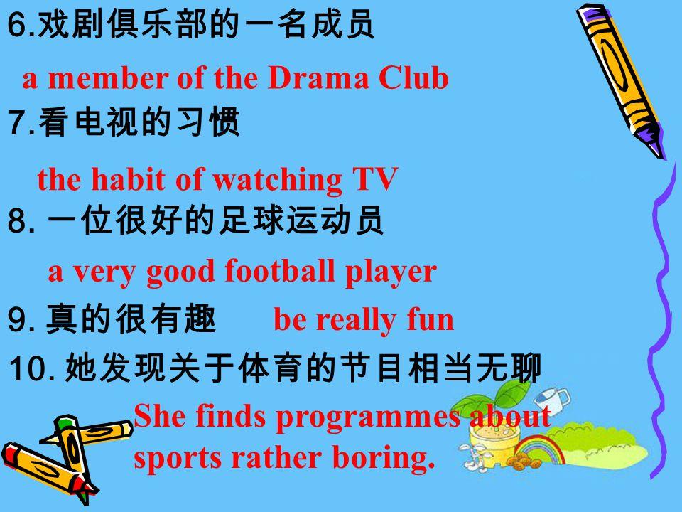 6. 戏剧俱乐部的一名成员 7. 看电视的习惯 8. 一位很好的足球运动员 9. 真的很有趣 10.
