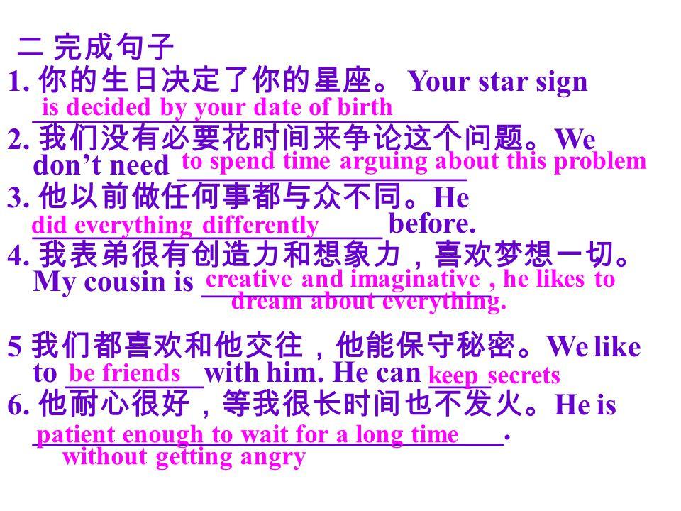 二 完成句子 1. 你的生日决定了你的星座。 Your star sign ____________________________ 2.