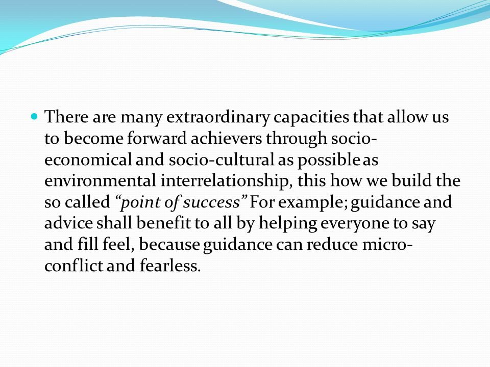 There are many extraordinary capacities that allow us to become forward achievers through socio- economical and socio-cultural as possible as environmental interrelationship, this how we build the so called point of success For example; guidance and advice shall benefit to all by helping everyone to say and fill feel, because guidance can reduce micro- conflict and fearless.