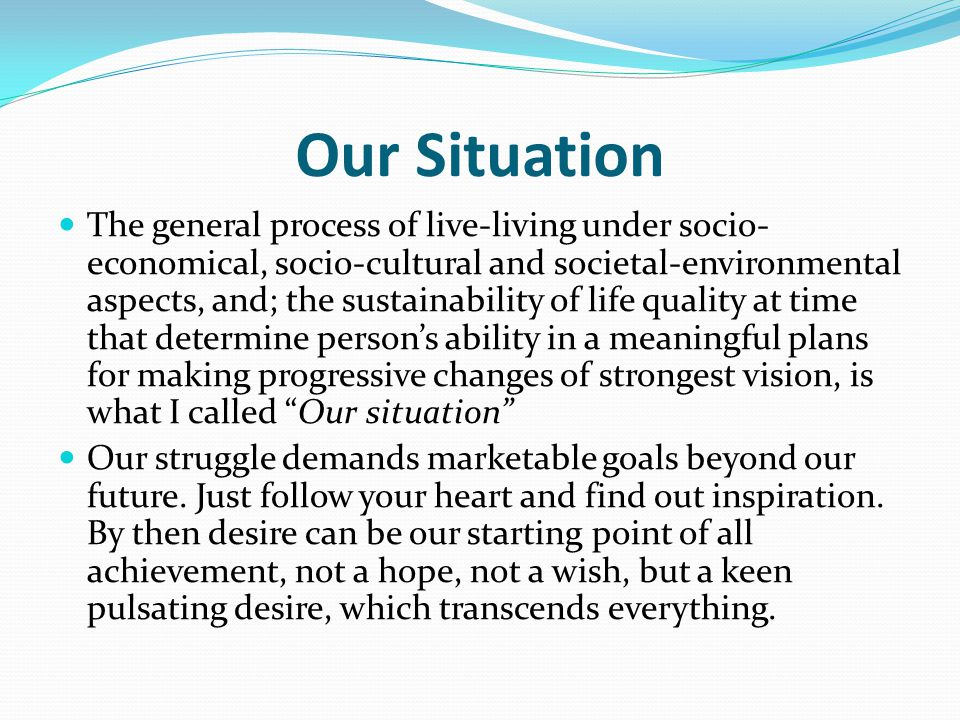 Our Situation The general process of live-living under socio- economical, socio-cultural and societal-environmental aspects, and; the sustainability of life quality at time that determine person's ability in a meaningful plans for making progressive changes of strongest vision, is what I called Our situation Our struggle demands marketable goals beyond our future.