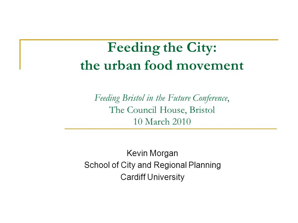 Feeding the City: the urban food movement Feeding Bristol in the Future Conference, The Council House, Bristol 10 March 2010 Kevin Morgan School of City and Regional Planning Cardiff University