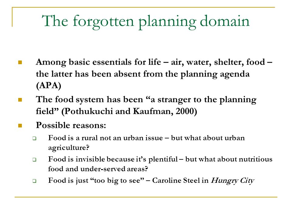The forgotten planning domain Among basic essentials for life – air, water, shelter, food – the latter has been absent from the planning agenda (APA) The food system has been a stranger to the planning field (Pothukuchi and Kaufman, 2000) Possible reasons:  Food is a rural not an urban issue – but what about urban agriculture.