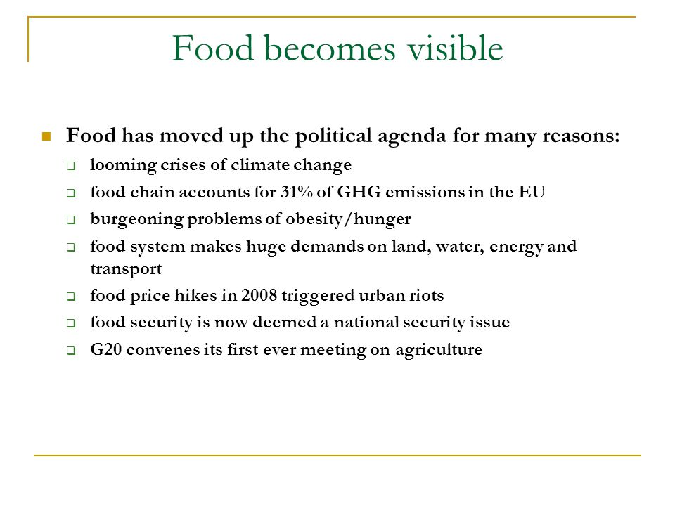 Food becomes visible Food has moved up the political agenda for many reasons:  looming crises of climate change  food chain accounts for 31% of GHG