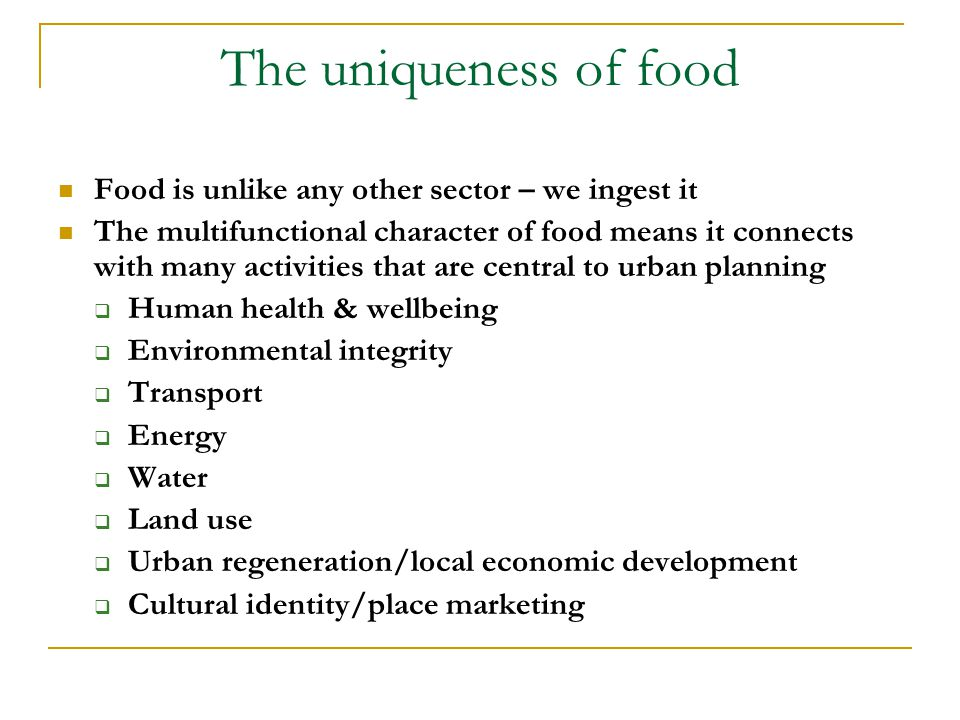 The uniqueness of food Food is unlike any other sector – we ingest it The multifunctional character of food means it connects with many activities that are central to urban planning  Human health & wellbeing  Environmental integrity  Transport  Energy  Water  Land use  Urban regeneration/local economic development  Cultural identity/place marketing
