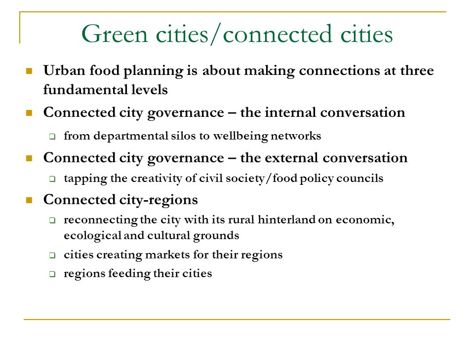Green cities/connected cities Urban food planning is about making connections at three fundamental levels Connected city governance – the internal conversation  from departmental silos to wellbeing networks Connected city governance – the external conversation  tapping the creativity of civil society/food policy councils Connected city-regions  reconnecting the city with its rural hinterland on economic, ecological and cultural grounds  cities creating markets for their regions  regions feeding their cities