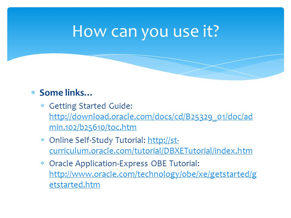  Some links…  Getting Started Guide: http://download.oracle.com/docs/cd/B25329_01/doc/ad min.102/b25610/toc.htm http://download.oracle.com/docs/cd/B25329_01/doc/ad min.102/b25610/toc.htm  Online Self-Study Tutorial: http://st- curriculum.oracle.com/tutorial/DBXETutorial/index.htmhttp://st- curriculum.oracle.com/tutorial/DBXETutorial/index.htm  Oracle Application-Express OBE Tutorial: http://www.oracle.com/technology/obe/xe/getstarted/g etstarted.htm http://www.oracle.com/technology/obe/xe/getstarted/g etstarted.htm How can you use it