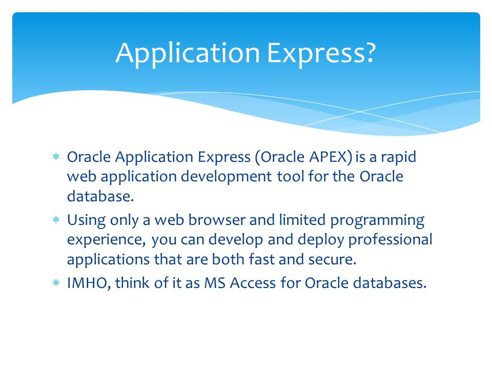 Oracle Application Express (Oracle APEX) is a rapid web application development tool for the Oracle database.  Using only a web browser and limited