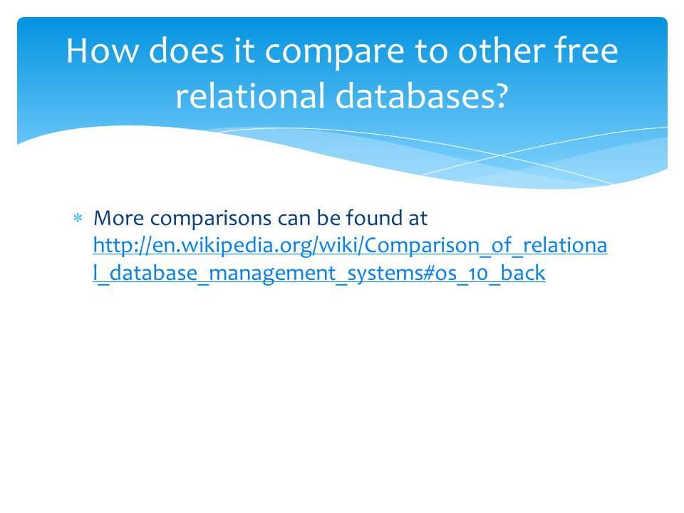  More comparisons can be found at http://en.wikipedia.org/wiki/Comparison_of_relationa l_database_management_systems#os_10_back http://en.wikipedia.org/wiki/Comparison_of_relationa l_database_management_systems#os_10_back How does it compare to other free relational databases