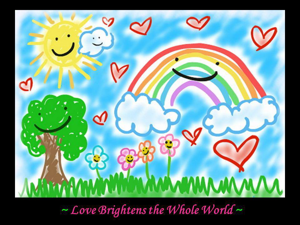 ~ Love Brightens the Whole World ~