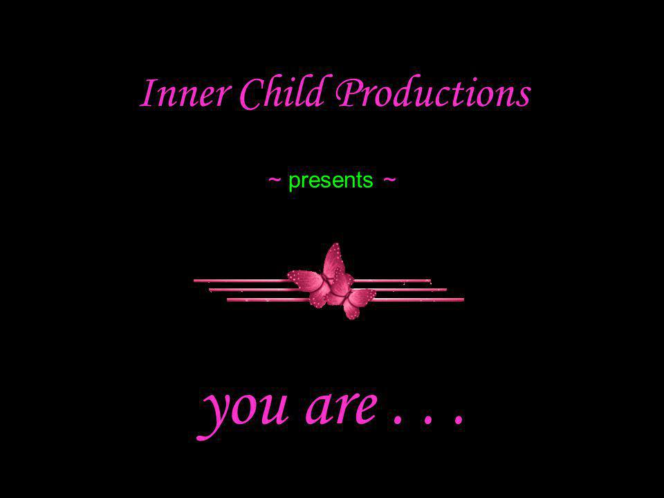 Inner Child Productions ~ presents ~ you are...