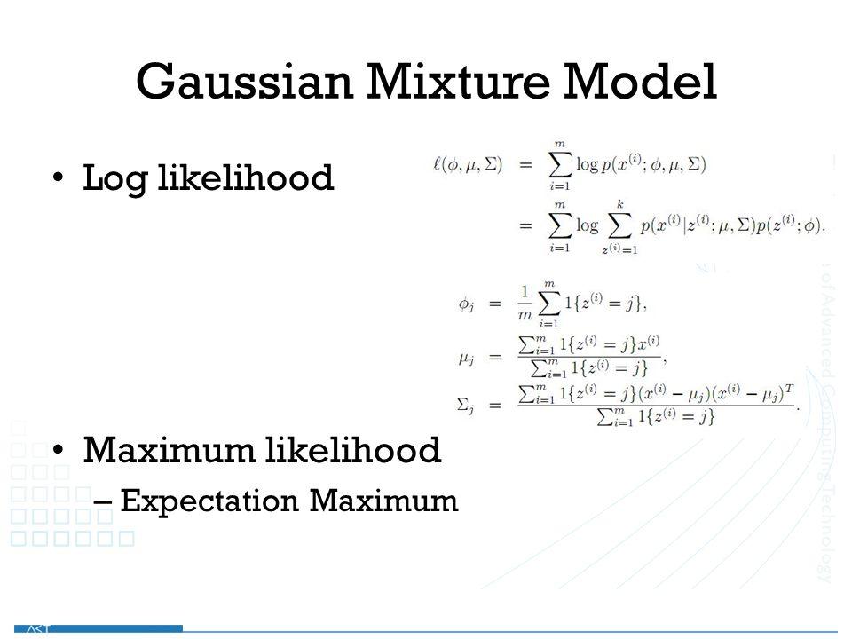 Gaussian Mixture Model Log likelihood Maximum likelihood – Expectation Maximum