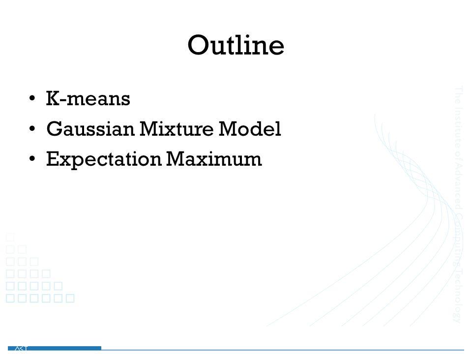 Outline K-means Gaussian Mixture Model Expectation Maximum