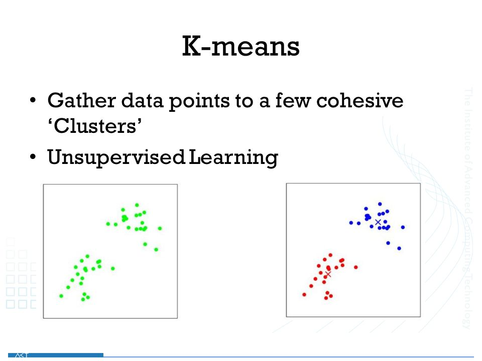 K-means Gather data points to a few cohesive 'Clusters' Unsupervised Learning