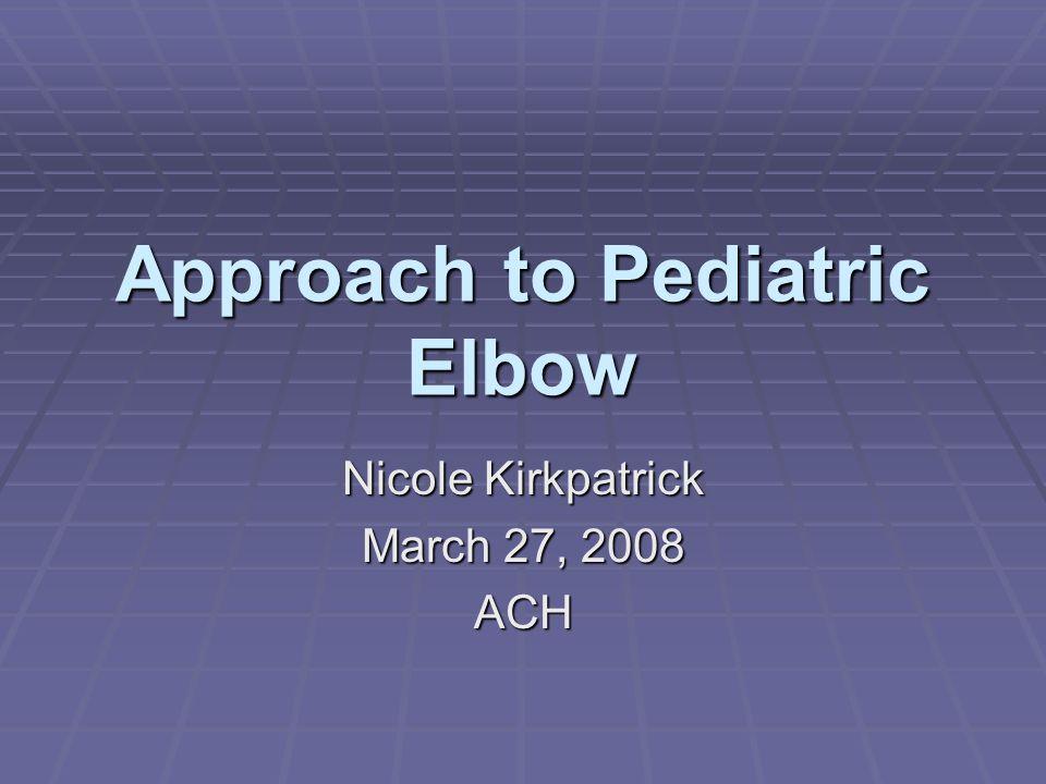 Approach to Pediatric Elbow Nicole Kirkpatrick March 27, 2008 ACH