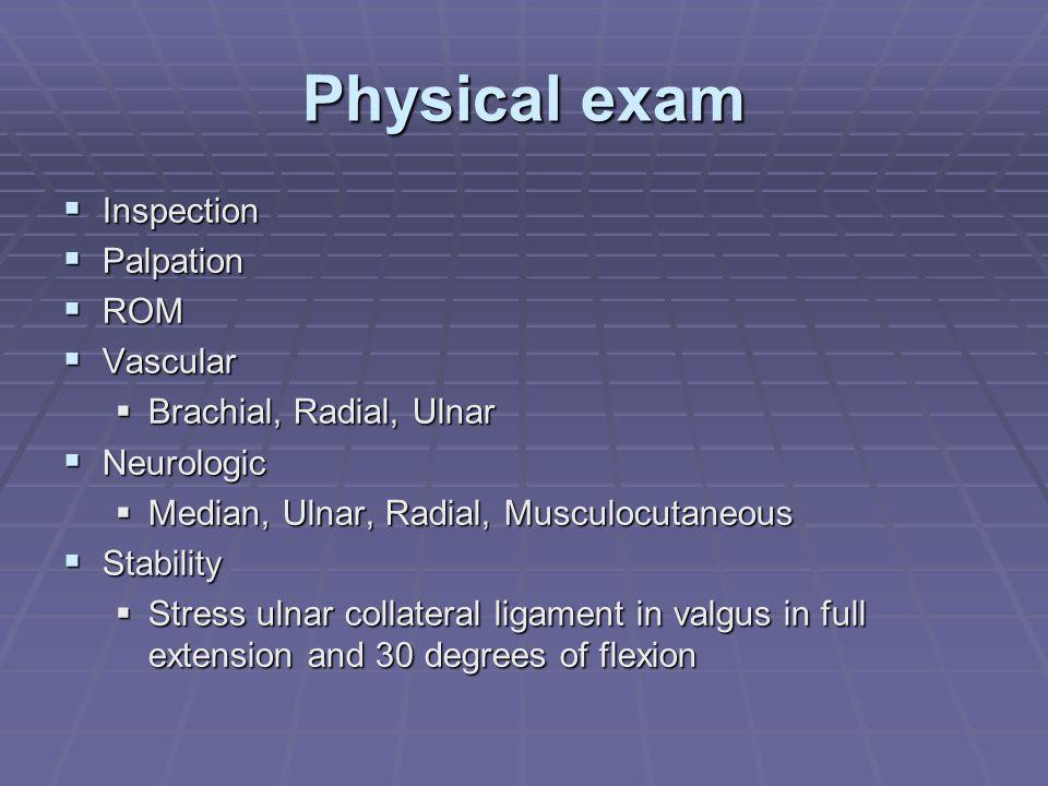 Physical exam  Inspection  Palpation  ROM  Vascular  Brachial, Radial, Ulnar  Neurologic  Median, Ulnar, Radial, Musculocutaneous  Stability 